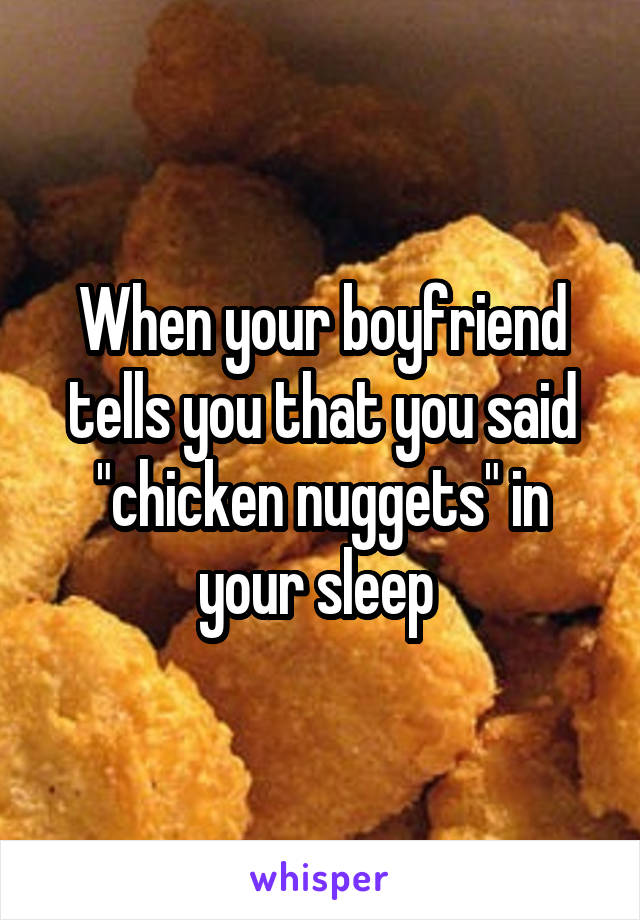 """When your boyfriend tells you that you said """"chicken nuggets"""" in your sleep"""
