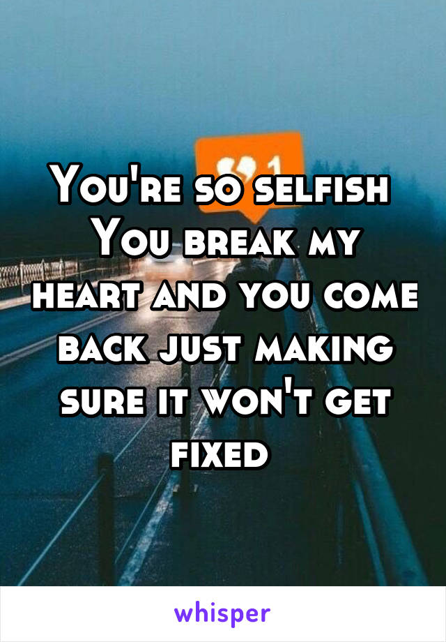 You're so selfish  You break my heart and you come back just making sure it won't get fixed