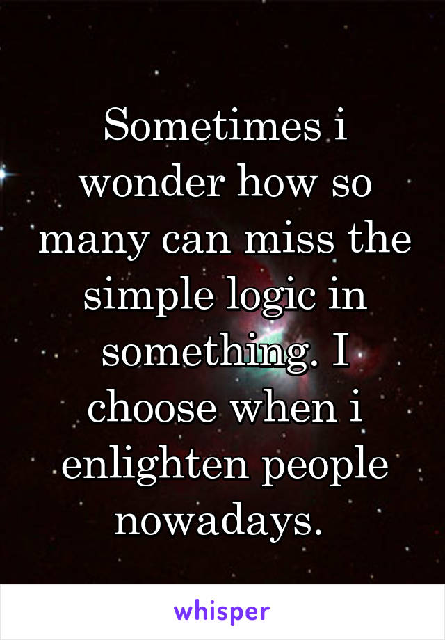 Sometimes i wonder how so many can miss the simple logic in something. I choose when i enlighten people nowadays.