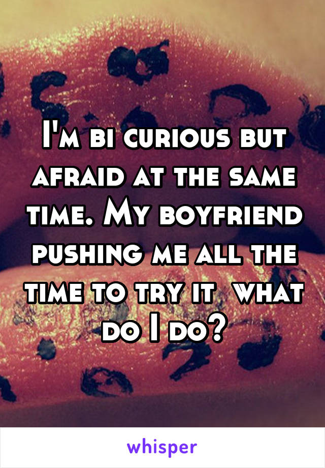 I'm bi curious but afraid at the same time. My boyfriend pushing me all the time to try it  what do I do?