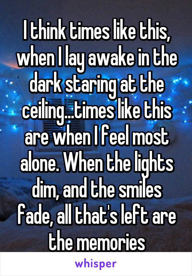 I think times like this, when I lay awake in the dark staring at the ceiling...times like this are when I feel most alone. When the lights dim, and the smiles fade, all that's left are the memories