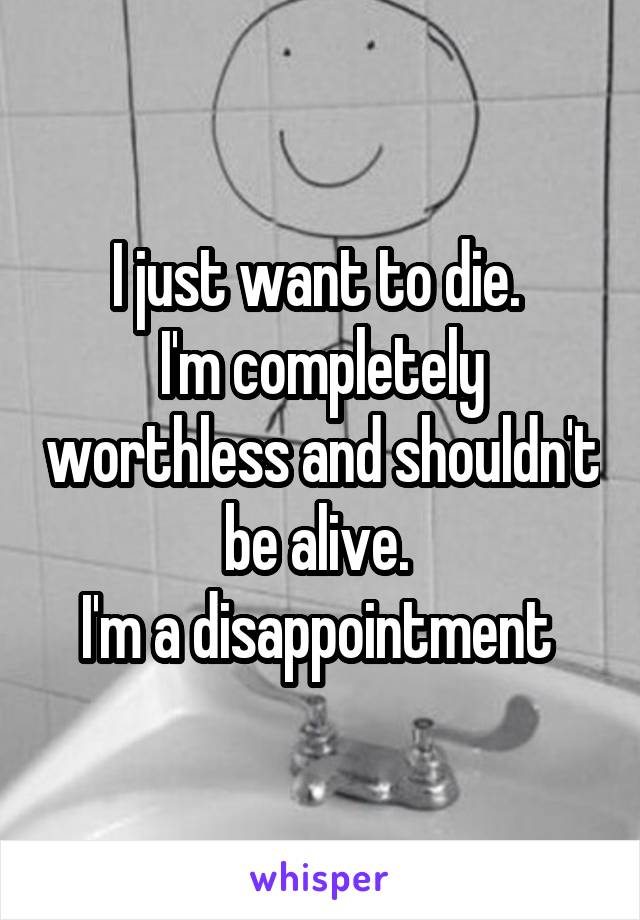 I just want to die.  I'm completely worthless and shouldn't be alive.  I'm a disappointment