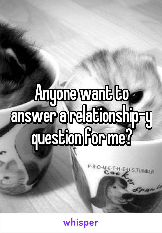 Anyone want to answer a relationship-y question for me?