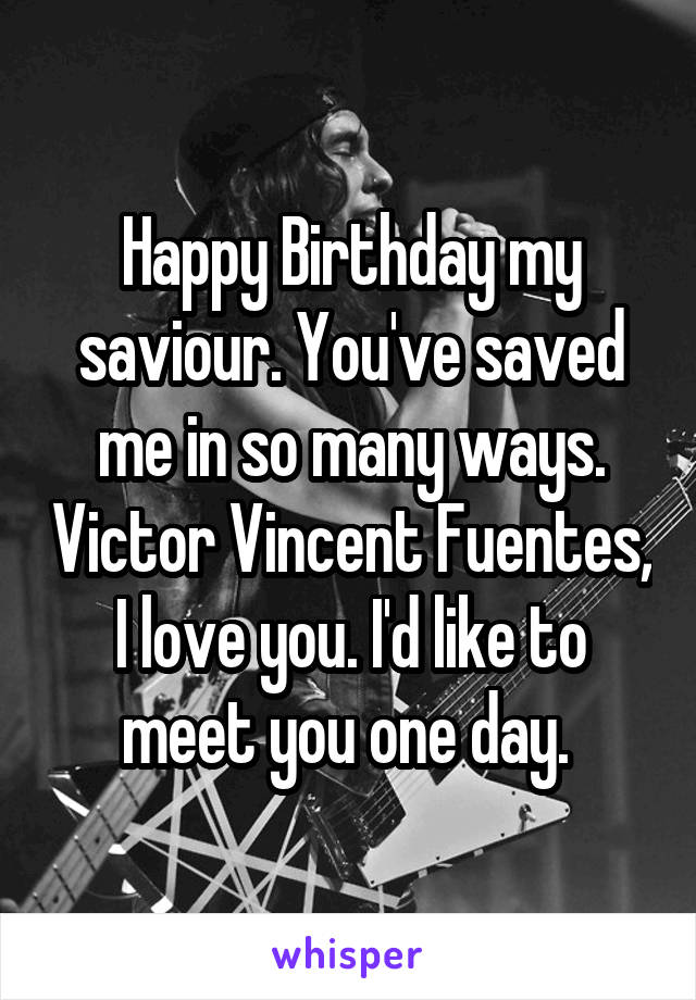 Happy Birthday my saviour. You've saved me in so many ways. Victor Vincent Fuentes, I love you. I'd like to meet you one day.