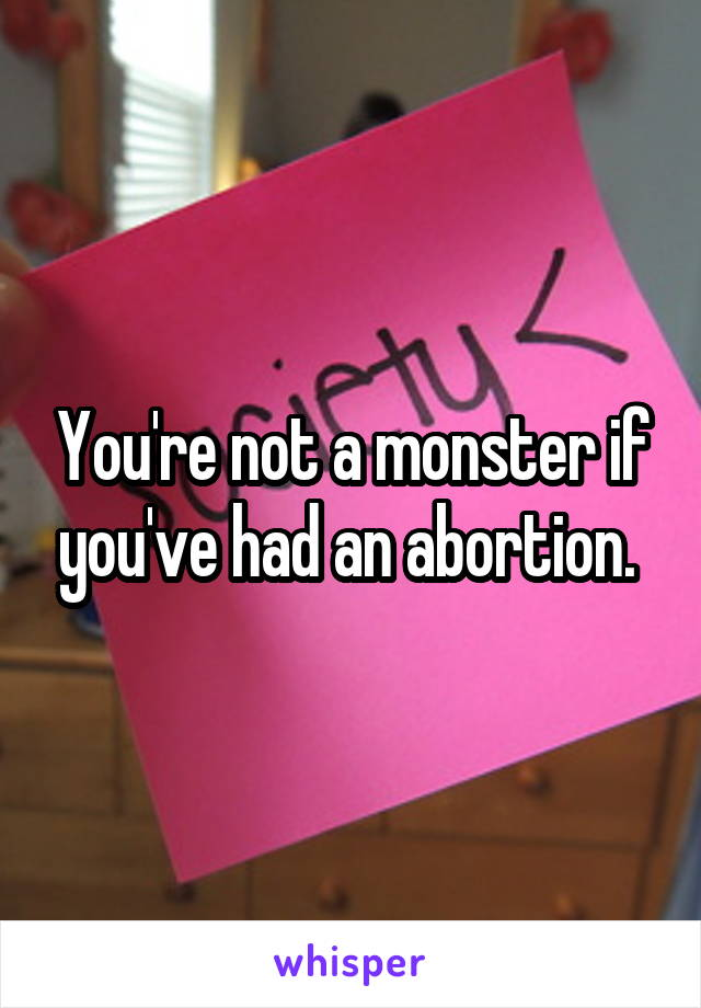 You're not a monster if you've had an abortion.