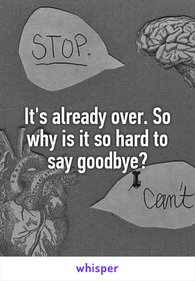 It's already over. So why is it so hard to say goodbye?