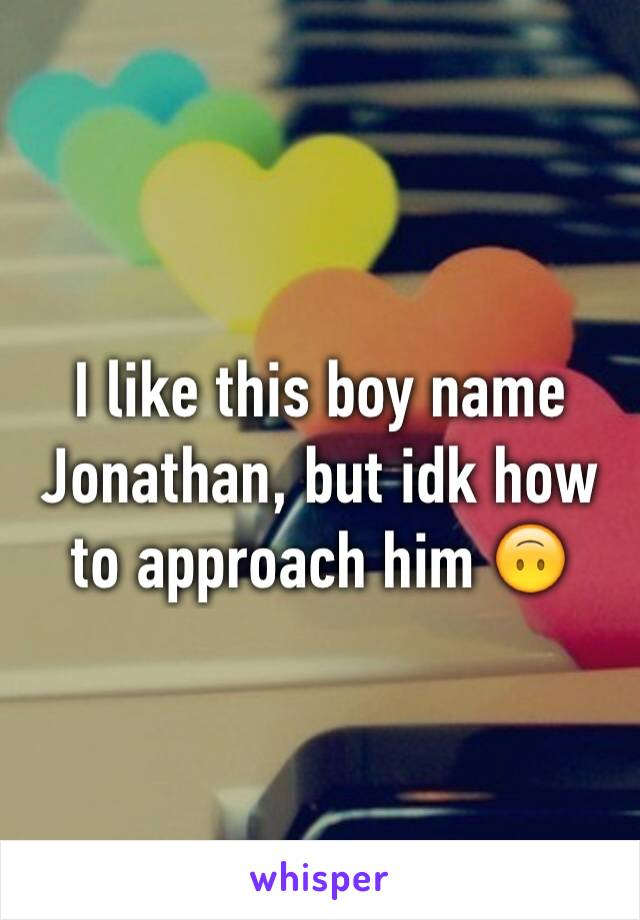 I like this boy name Jonathan, but idk how to approach him 🙃