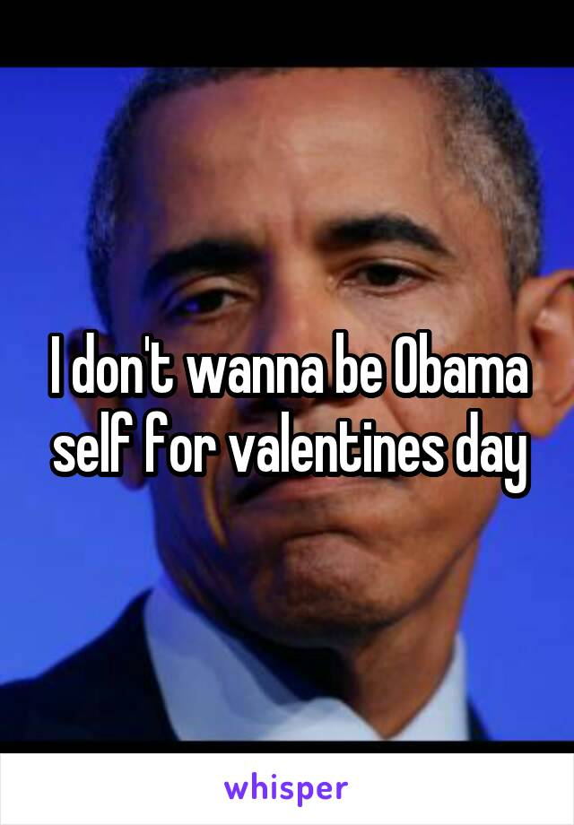I don't wanna be Obama self for valentines day