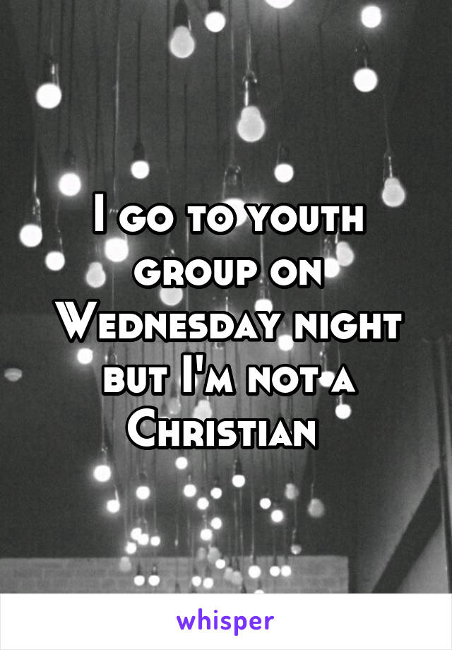 I go to youth group on Wednesday night but I'm not a Christian