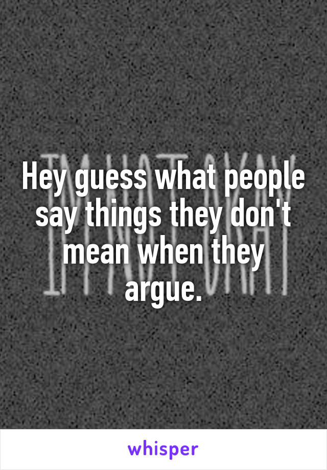 Hey guess what people say things they don't mean when they argue.