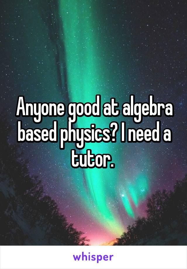 Anyone good at algebra based physics? I need a tutor.