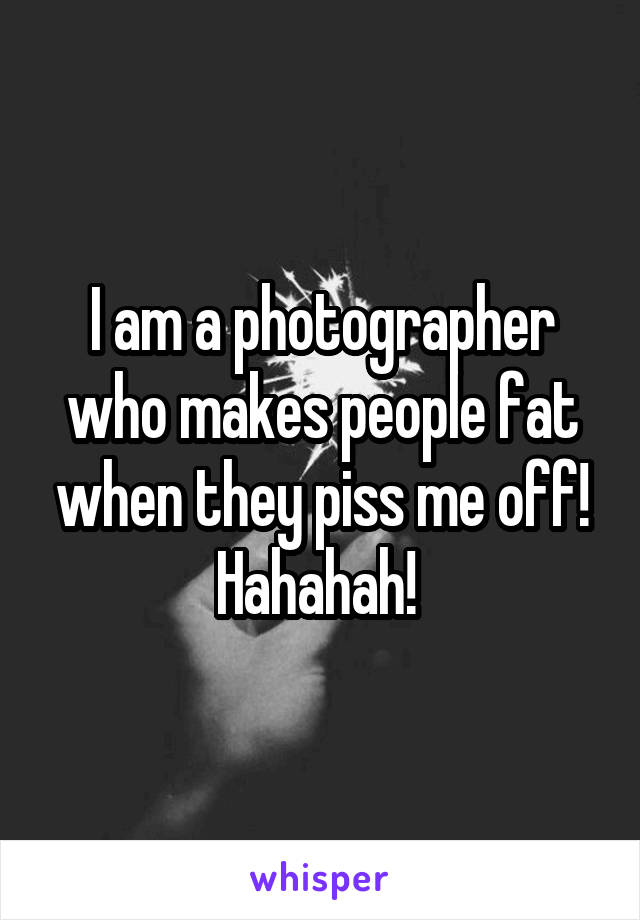 I am a photographer who makes people fat when they piss me off! Hahahah!