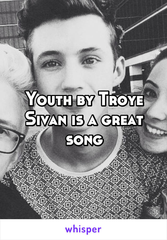 Youth by Troye Sivan is a great song