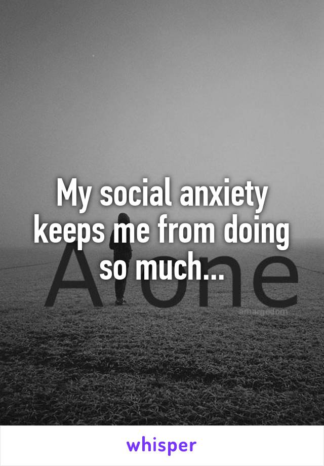 My social anxiety keeps me from doing so much...