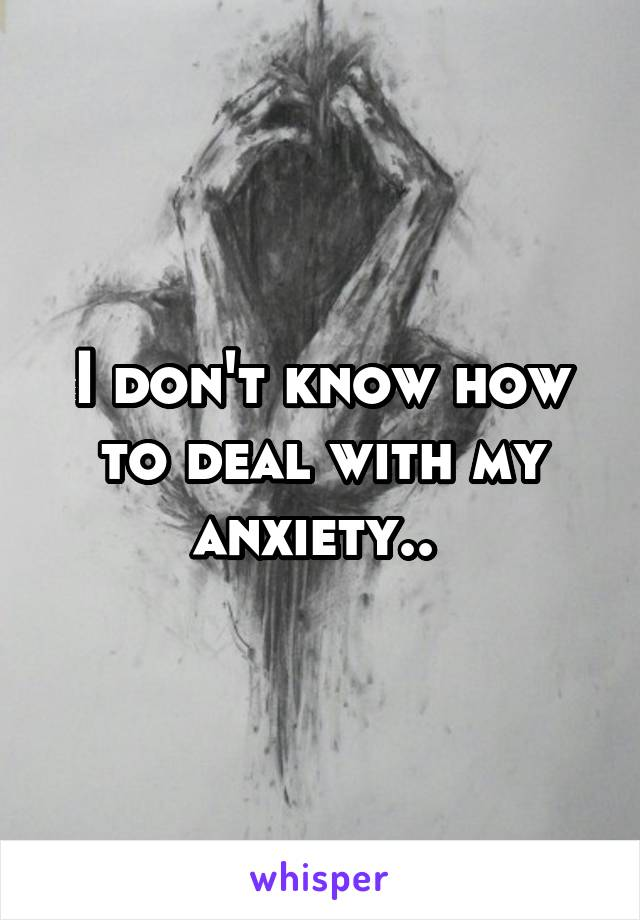 I don't know how to deal with my anxiety..