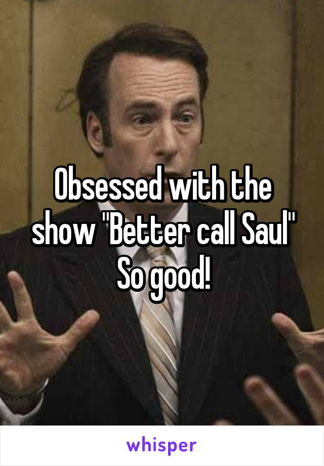 """Obsessed with the show """"Better call Saul"""" So good!"""