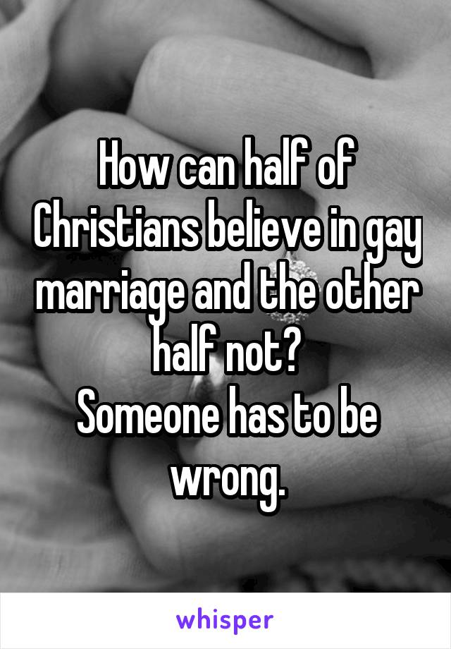 How can half of Christians believe in gay marriage and the other half not? Someone has to be wrong.