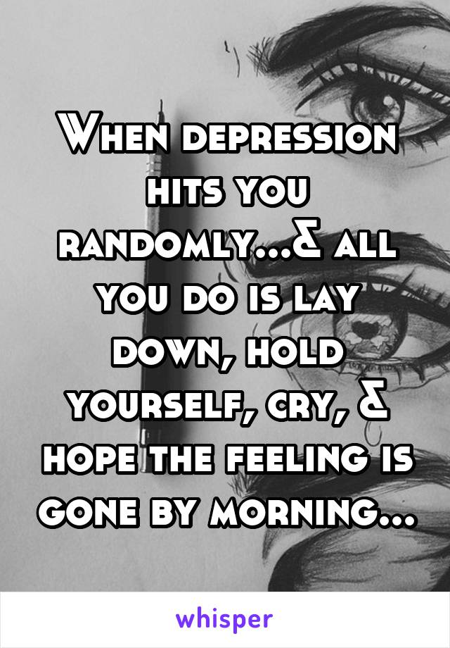 When depression hits you randomly...& all you do is lay down, hold yourself, cry, & hope the feeling is gone by morning...