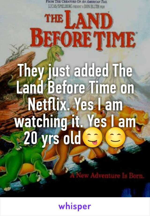They just added The Land Before Time on Netflix. Yes I am watching it. Yes I am 20 yrs old😋😊