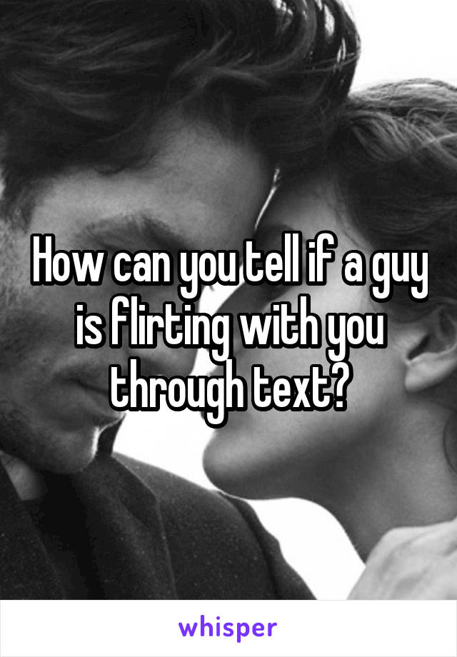 How can you tell if a guy is flirting with you through text?
