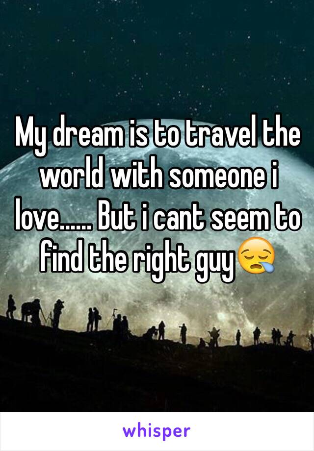 My dream is to travel the world with someone i love...... But i cant seem to find the right guy😪