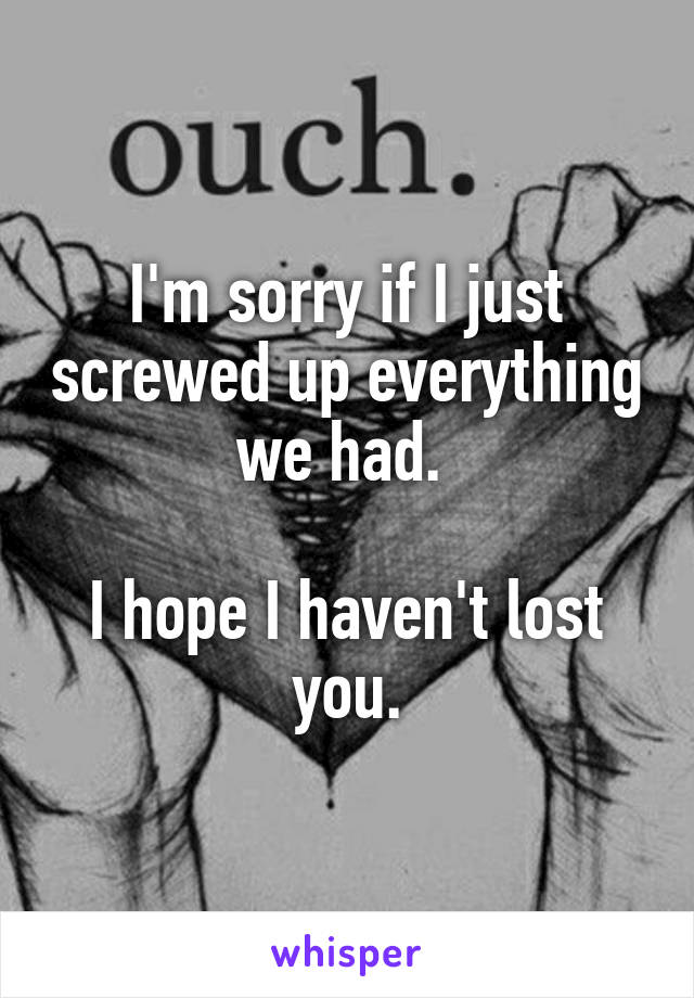 I'm sorry if I just screwed up everything we had.   I hope I haven't lost you.