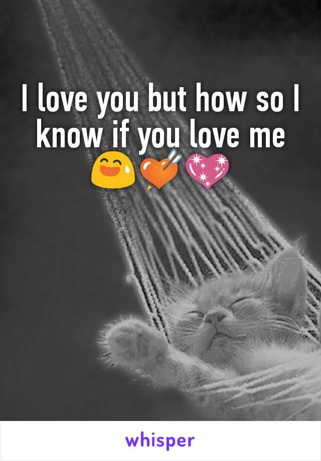 I love you but how so I know if you love me😅💘💖