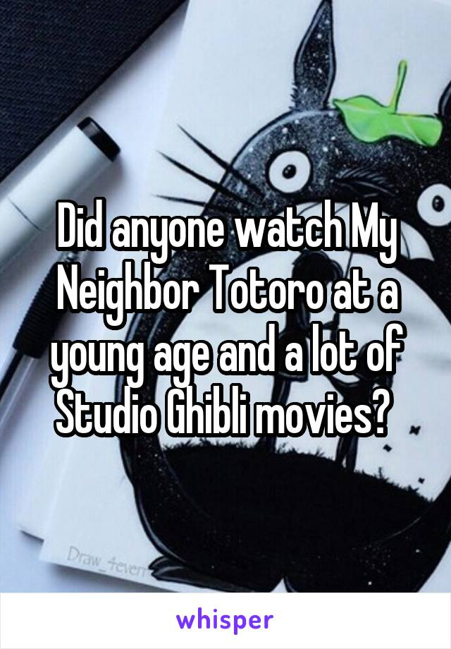 Did anyone watch My Neighbor Totoro at a young age and a lot of Studio Ghibli movies?