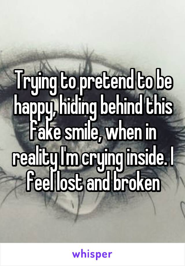 Trying to pretend to be happy, hiding behind this fake smile, when in reality I'm crying inside. I feel lost and broken