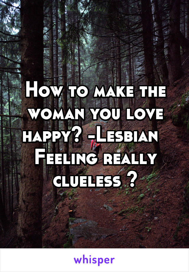 How to make the woman you love happy? -Lesbian   Feeling really clueless 🤔