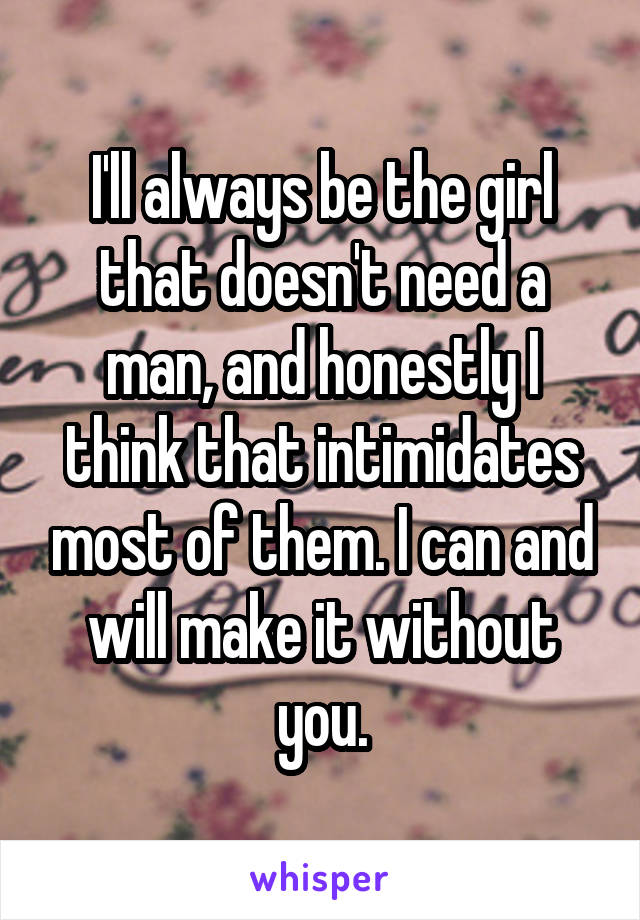 I'll always be the girl that doesn't need a man, and honestly I think that intimidates most of them. I can and will make it without you.