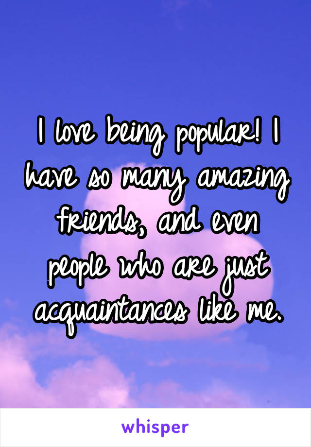 I love being popular! I have so many amazing friends, and even people who are just acquaintances like me.