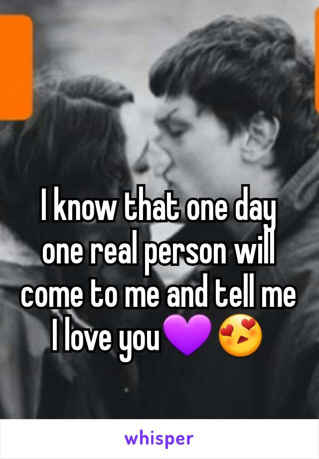 I know that one day one real person will come to me and tell me I love you💜😍