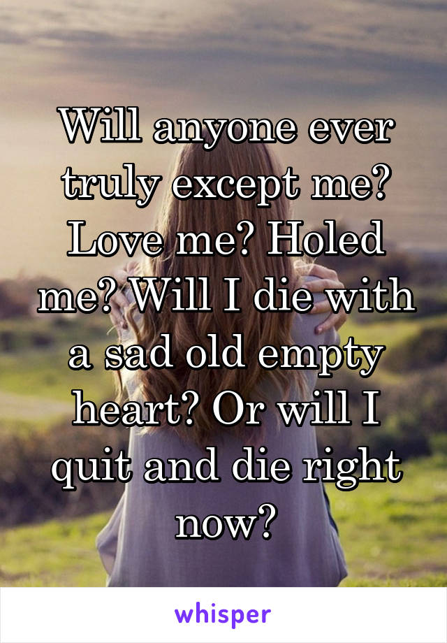 Will anyone ever truly except me? Love me? Holed me? Will I die with a sad old empty heart? Or will I quit and die right now?