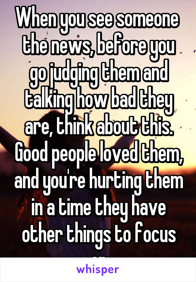 When you see someone  the news, before you go judging them and talking how bad they are, think about this. Good people loved them, and you're hurting them in a time they have other things to focus on