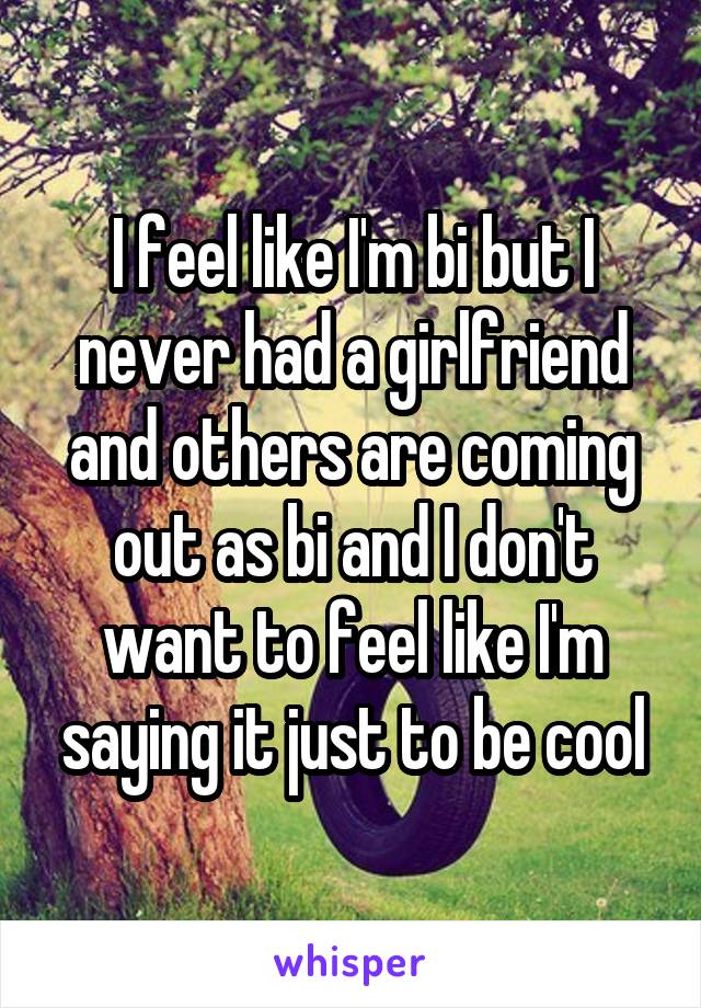 I feel like I'm bi but I never had a girlfriend and others are coming out as bi and I don't want to feel like I'm saying it just to be cool