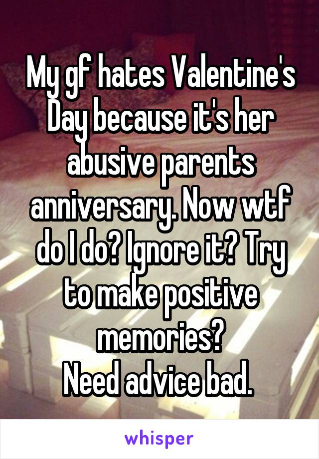 My gf hates Valentine's Day because it's her abusive parents anniversary. Now wtf do I do? Ignore it? Try to make positive memories? Need advice bad.