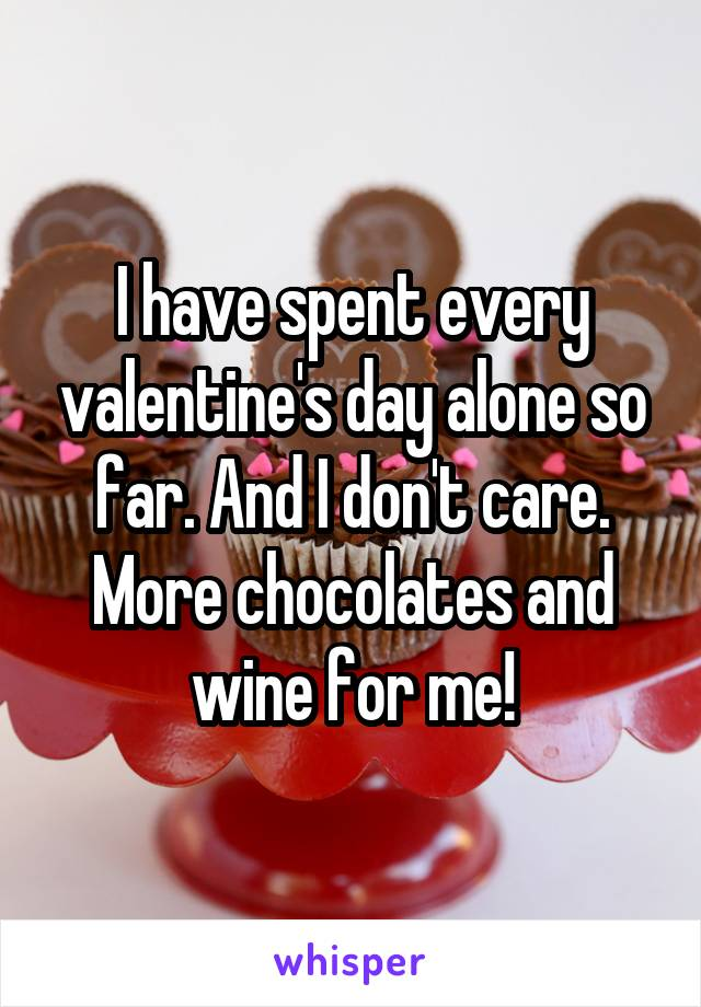 I have spent every valentine's day alone so far. And I don't care. More chocolates and wine for me!