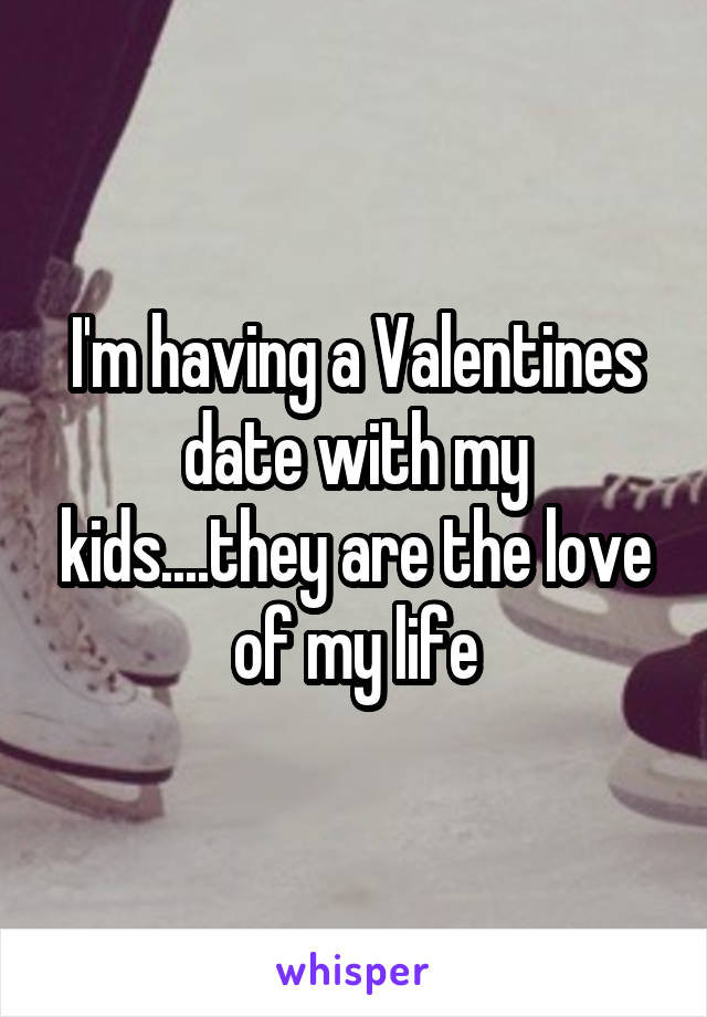 I'm having a Valentines date with my kids....they are the love of my life