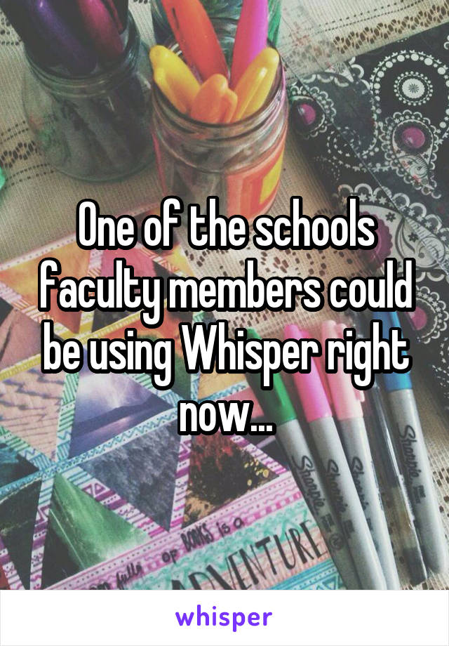 One of the schools faculty members could be using Whisper right now...