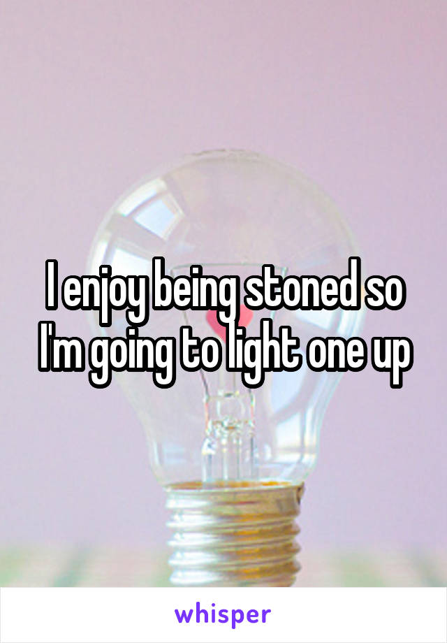 I enjoy being stoned so I'm going to light one up