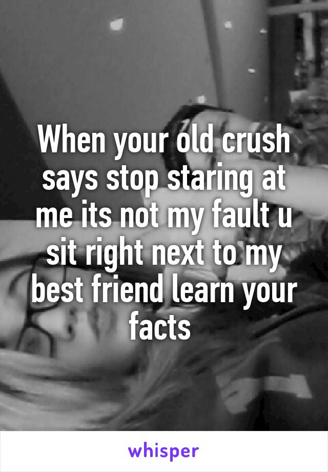 When your old crush says stop staring at me its not my fault u sit right next to my best friend learn your facts