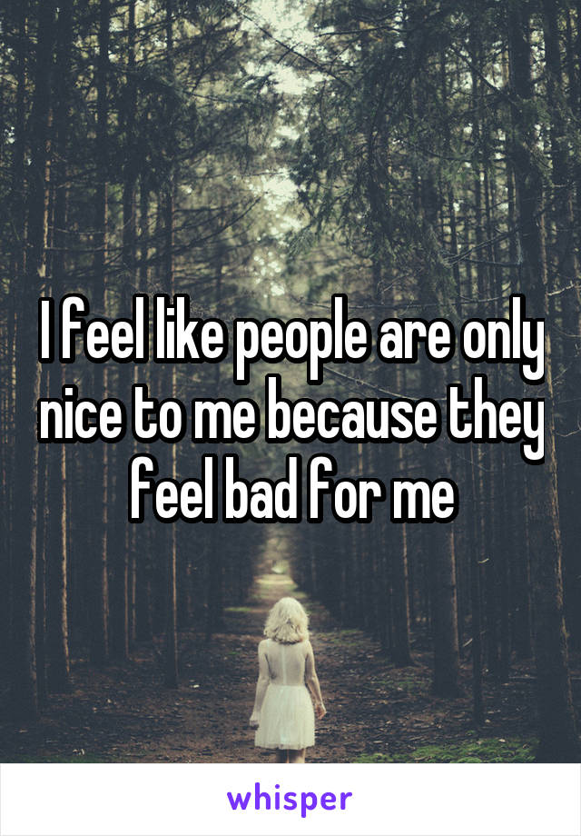 I feel like people are only nice to me because they feel bad for me