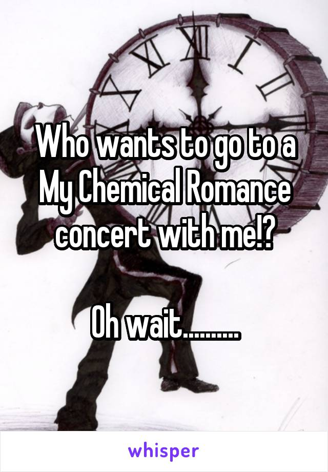Who wants to go to a My Chemical Romance concert with me!?  Oh wait..........