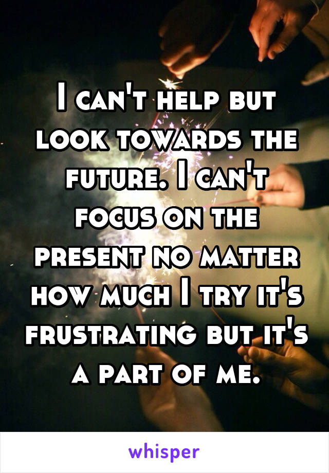 I can't help but look towards the future. I can't focus on the present no matter how much I try it's frustrating but it's a part of me.