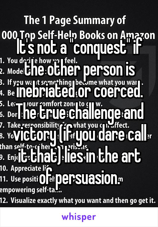 """It's not a """"conquest"""" if the other person is inebriated or coerced. The true challenge and victory (if you dare call it that) lies in the art of persuasion."""
