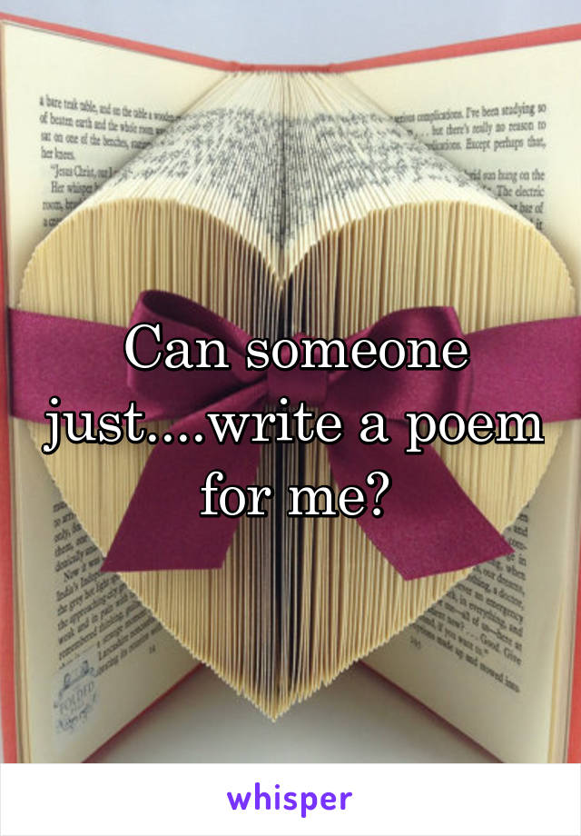 Can someone just....write a poem for me?