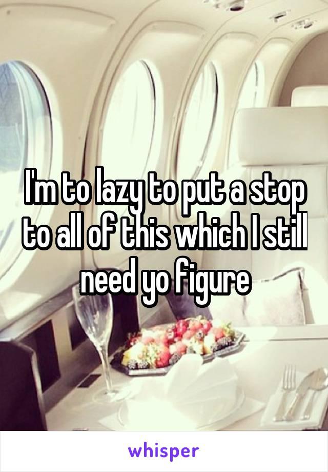 I'm to lazy to put a stop to all of this which I still need yo figure