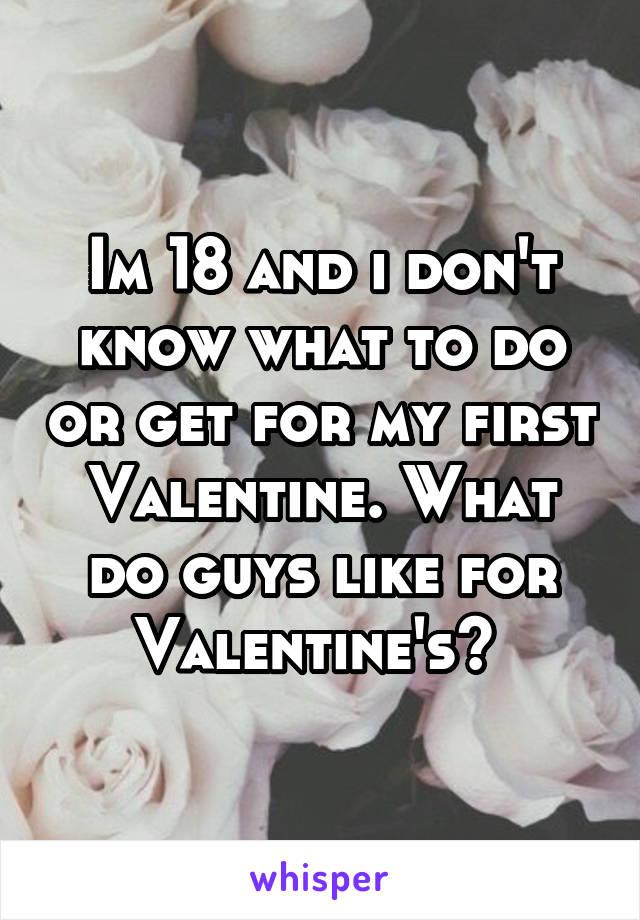 Im 18 and i don't know what to do or get for my first Valentine. What do guys like for Valentine's?