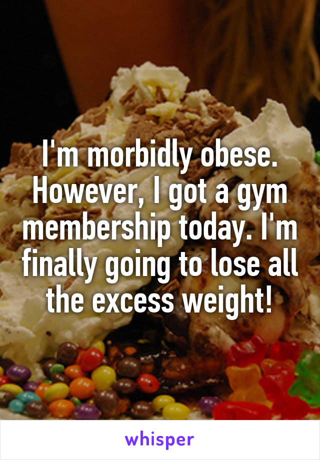 I'm morbidly obese. However, I got a gym membership today. I'm finally going to lose all the excess weight!